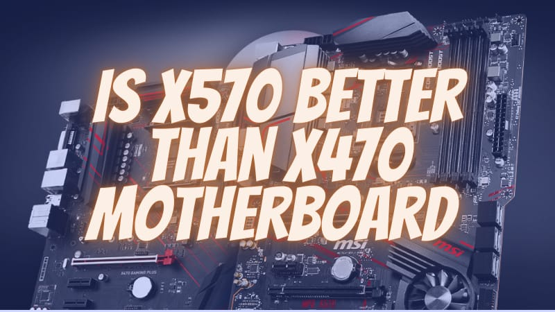 Is X570 Better Than X470 Motherboard